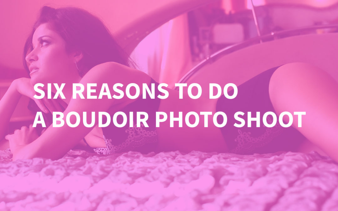 Six Reasons To Do A Boudoir Photo Shoot