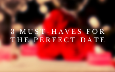 3 Must-Haves for the Perfect Date